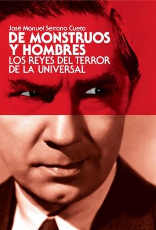DE MONSTRUOS Y HOMBRES Los Reyes del Terror de la Universal de José Manuel Serrano Cueto