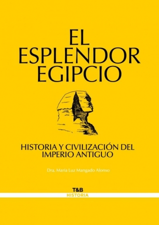 EL ESPLENDOR EGIPCIO HISTORIA Y CIVILIZACIÓN DEL IMPERIO ANTIGUO de Dra. María Luz Mangado Alonso