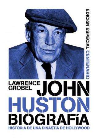 JOHN HUSTON. BIOGRAFÍA Historia de una dinastía de Hollywood (Edición Especial Centenario) de  Lawrence Grobel