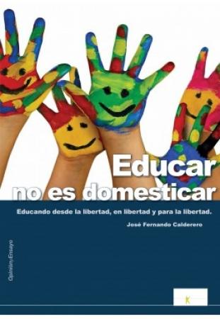 EDUCAR NO ES DOMESTICAR EDUCANDO DESDE LA LIBERTAD,EN LIBERTAD ...  CALDERERO HERNANDEZ, JOSÉ