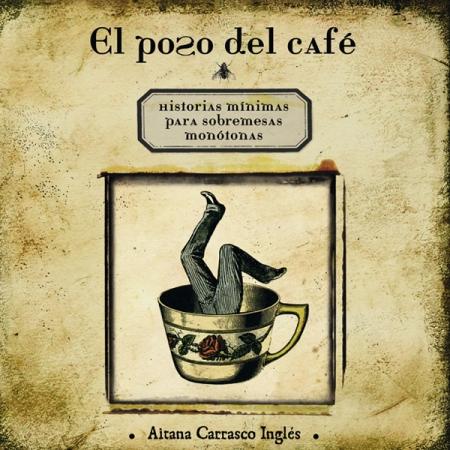 EL POSO DEL CAFÉ/ HISTORIAS MINIMAS PARA SOBREMESAS MONOTONAS / CARRASCO INGLES, AITANA