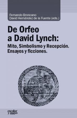 DE ORFEO A DAVID LYNCH/MITO SIMBOLISMO Y RECEPCION ENSAYOS Y FICCIONES / BRONCANO, FERNANDO / HERNANDEZ DE LA FUENTE, DAVID