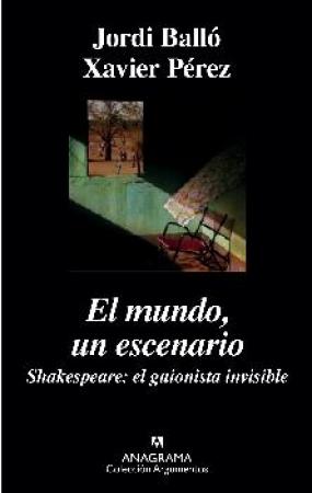 EL MUNDO UN ESCENARIO /SHAKESPEARE EL GUIONISTA INVISIBLE / BALLO, JORDI / PEREZ, XAVIER