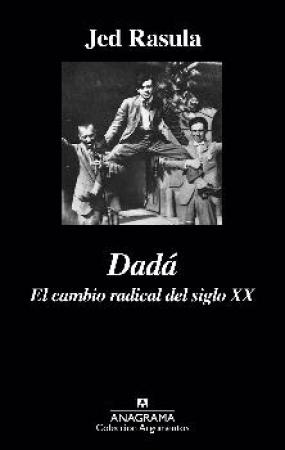 DADA/EL CAMBIO RADICAL DEL SIGLO XX / RASULA, JED
