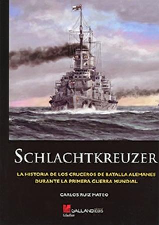SCHLACHTKREUZER/LA HISTORIA DE LOS CRUCEROS DE BATALLA ALEMANES DURANTE LA PRIMERA GUERRA MUNDIAL / RUIZ MATEO, CARLOS