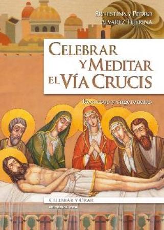 CELEBRAR Y MEDITAR EL VIA CRUCIS/RECURSOS Y SUGERENCIAS / ALVAREZ TEJERINA, ERNESTINA  /ALVAREZ TEJERINA, PEDRO