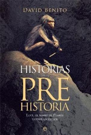 HISTORIAS DE LA PREHISTORIA/LUCY EL HOBBIT DE FLORES Y OTROS ANCESTROS / BENITO DEL OLMO, DAVID