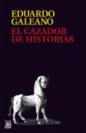CAZADOR DE HISTORIAS, EL / GALEANO, EDUARDO GERMAN MARIA