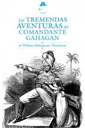 TREMENDAS AVENTURAS DEL COMANDANTE GAHAGAN, LAS / THACKERAY, WILLIAM MAKEPEACE