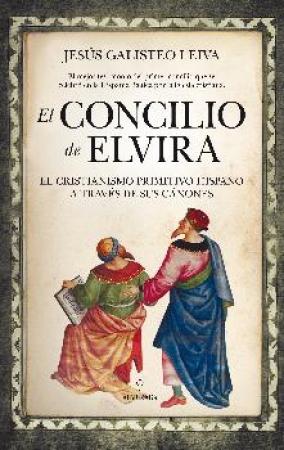 CONCILIO DE ELVIRA, EL/EL CRISTIANISMO PRIMITIVO HISPANO A TRAVES DE SUS CANONES / GALISTEO LEIVA, JESUS