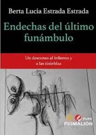 ENDECHAS DEL ULTIMO FUNAMBULO/UN DESCENSO AL INFIERNO Y A LAS TINIEBLAS / ESTRADA ESTRADA, BERTA LUCIA