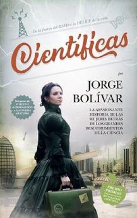 CIENTIFICAS /LA PASIONANTE HISTORIA DE LAS MUJERES DETRAS DE LOS GRANDES DESCUBRIMIENTOS DE LA CIENCIA / BOLIVAR, JORGE