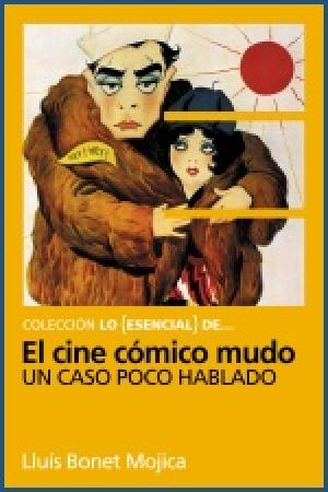 Lo Esencial de ... EL CINE CÓMICO MUDO Un caso poco hablado (Chaplin, Keaton y otros reyes del gag) de  Lluís Bonet Mojica