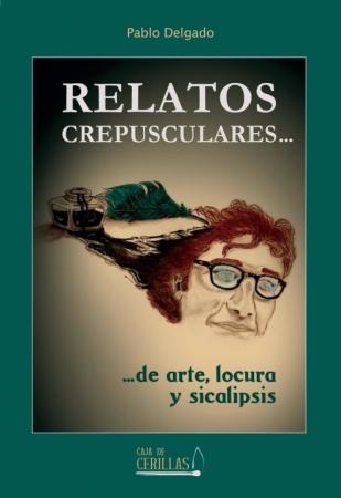 Relatos crespusculares... de arte, locura y sicalipsis. Pablo Delgado
