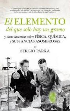 EL ELEMENTO DEL QUE SOLO HAY UN GRAMO Y OTRAS HISTORIAS SOBRE FISICA,QUIMICA,Y SUSTANCIAS ASOMBROSAS / PARRA, SERGIO