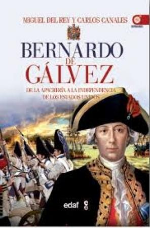 BERNARDO DE GALVEZ/DE LA APACHERIA A LA EPICA INTERVENCION EN LA INDEPENDENCIA DE LOS EE UU / CANALES TORRES, CARLOS / DEL REY, MIGUEL