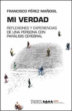 MI VERDAD/REFLEXIONES Y EXPERIENCIAS DE UNA PERSONA CON PARALISIS CEREBRAL / PEREZ MAÑOGIL, FRANCISCO