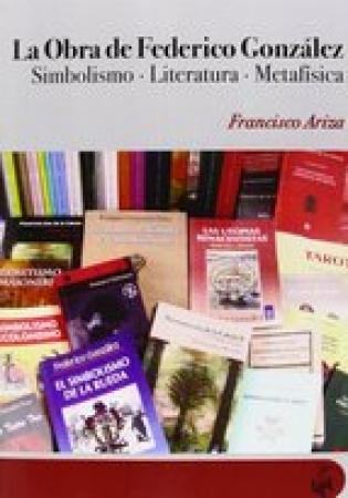 LA OBRA DE FEDERICO GONZALEZ, LA SIMBOLISMO-LITERATURA-METAFISICA /  ARIZA, FRANCISCO