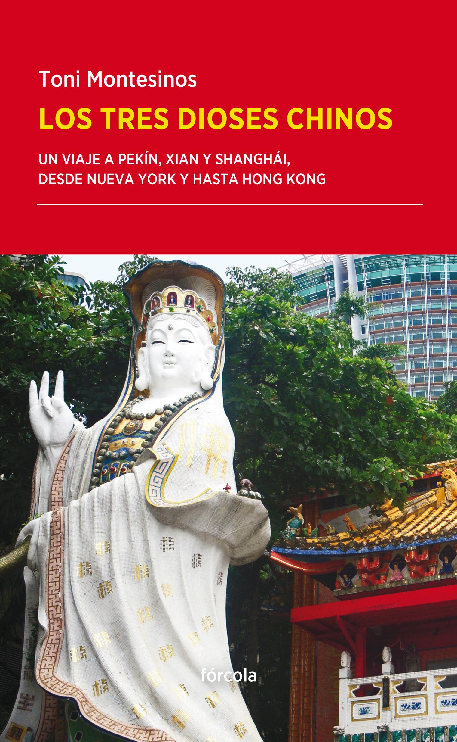 Los tres dioses chinos  Un viaje a Pekín, Xian y Shanghái, desde Nueva York y hasta Hong Kong / MONTESINOS GILBERT, TONI