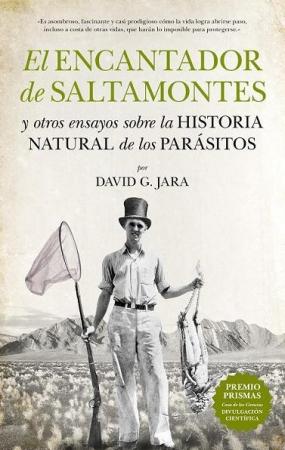EL ENCANTADOR DE SALTAMONTES Y OTROS ENSAYOS SOBRE LA HISTORIA NATURAL DE LOS PARASITOS/PREMIO PRISMAS CASA DE LAS CIENCIAS DIVULGACION CIENTIFICA /JARA, DAVID G.