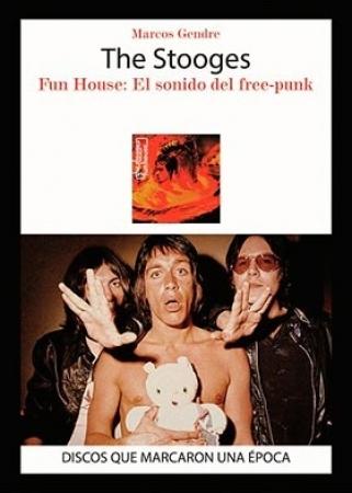 STOOGES, THE/FUN HOUSE EL SONIDO DEL FREE-PUNK DISCOS QUE MARCARON UNA EPOCA / GENDRE, MARCOS