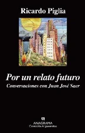 POR UN RELATO FUTURO/CONVERSACIONES CON JUAN JOSE SAER / PIGLIA, RICARDO
