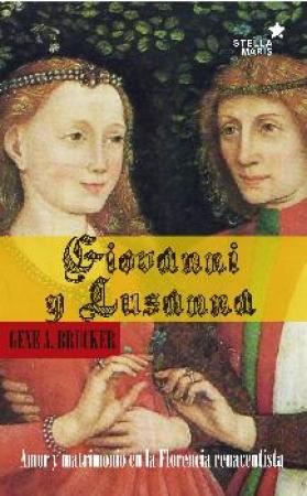 GIOVANNI Y LUSANA/AMOR Y MATRIMONIO EN LA FLORENCIA RENACENTISTA / BRUCKER, GENE A.