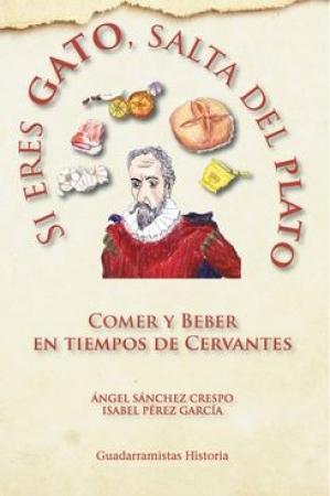 SI ERES GATO SALTA DEL PLATO COMER Y BEBER EN TIEMPOS DE CERVANTES / PEREZ GARCIA, ISABEL  SANCHEZ CRESPO, ANGEL