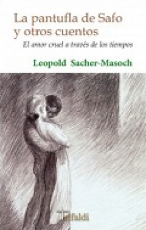LA PANTUFLA DE SAFO Y OTROS CUENTOS, EL AMOR CRUEL A TRAVES DE LOS TIEMPOS / Leopold von Sacher-Masoch