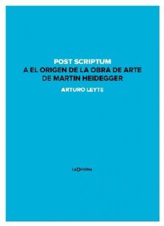 POST SCRIPTUM A EL ORIGEN DE LA OBRA DE ARTE DE MARTIN HEIDEGGER / LEYTE COELLO, ARTURO ANTONIO