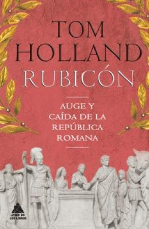 RUBICON/AUGE Y CAIDA DE LA REPUBLICA ROMANA / HOLLAND, TOM