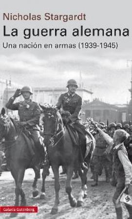 LA GUERRA ALEMANA /UNA NACION EN ARMAS (1939-1945) / STARGARDT, NICHOLAS