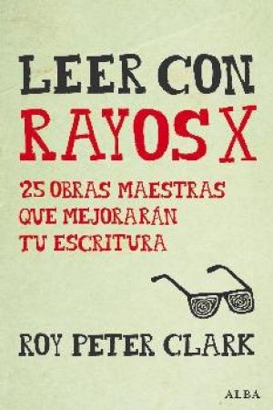 LEER CON RAYOS X 25 OBRAS MAESTRAS QUE MEJORARAN TU ESCRITURA / CLARK, ROY PETER