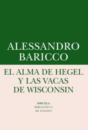 ALMA DE HEGEL Y LAS VACAS DE WISCONSIN, EL / BARICCO, ALESSANDRO