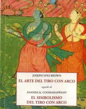 ARTE DEL TIRO CON ARCO, EL/EL SIMBOLISMO DEL TIRO CON ARCO  / COOMARASWAMY, ANANDA K.  EPES BROWN, JOSEPH