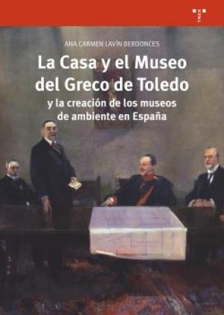 CASA Y EL MUSEO DEL GRECO DE TOLEDO Y LA CREACION DE LOS MUSEOS DE AMBIENTE EN ESPAÑA, LA / LAVIN BERDONCES, ANA CARMEN