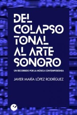 DEL COLAPSO TONAL AL ARTE SONORO/UN RECORRIDO POR LA MUSICA CONTEMPORANEA / LOPEZ RODRIGUEZ, JAVIER MARIA