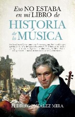 ESO NO ESTABA EN MI LIBRO DE HISTORIA DE LA MUSICA / GONZALEZ MIRA, PEDRO