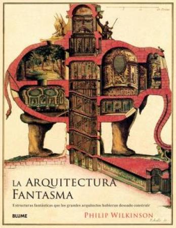ARQUITECTURA FANTASMA /ESTRUCTURAS FANTÁSTICAS QUE LOS GRANDES ARQUITECTOS HUBIERAN DESEADO CONSTRUIR / WILKINSON, PHILIP
