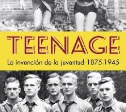 TEENAGE /LA INVENCIÓN DE LA JUVENTUD 1875-1945 /...