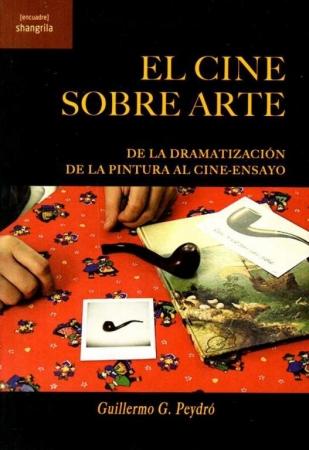 CINE SOBRE ARTE, EL /DE LA DRAMATIZACIÓN DE LA PINTURA AL CINE-ENSAYO / PEYDRÓ, GUILLERMO G.