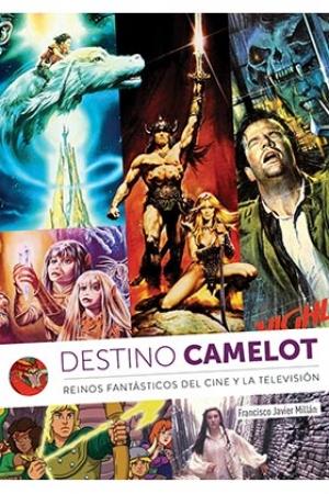 DESTINO CAMELOT /REINOS DE FANTASIA DEL CINE Y LA TELEVISION / FRANCISCO JAVIER MILLÁN