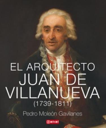 EL ARQUITECTO JUAN DE VILLANUEVA 1739-1811, / MOLEON GAVILANES, PEDRO